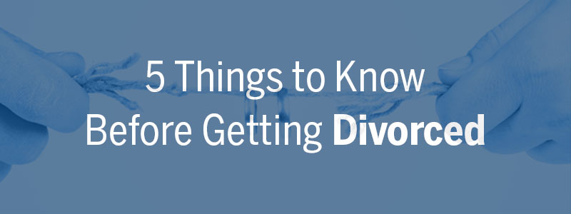 5 Things to Know Before Getting Divorced